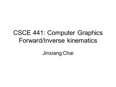 CSCE 441: Computer Graphics Forward/Inverse kinematics Jinxiang Chai.