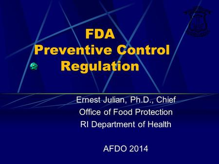FDA Preventive Control Regulation Ernest Julian, Ph.D., Chief Office of Food Protection RI Department of Health AFDO 2014.