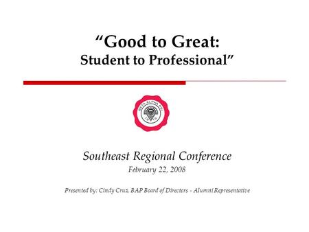 """Good to Great: Student to Professional"" Southeast Regional Conference February 22, 2008 Presented by: Cindy Cruz, BAP Board of Directors - Alumni Representative."
