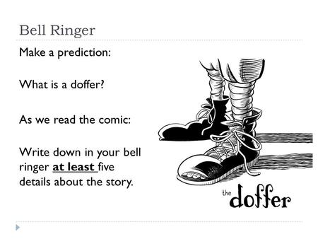 Bell Ringer Make a prediction: What is a doffer? As we read the comic: Write down in your bell ringer at least five details about the story.