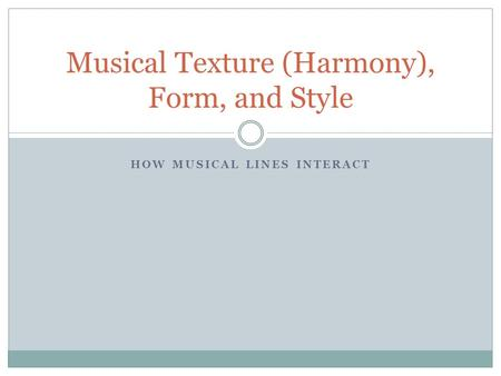 HOW MUSICAL LINES INTERACT Musical Texture (Harmony), Form, and Style.