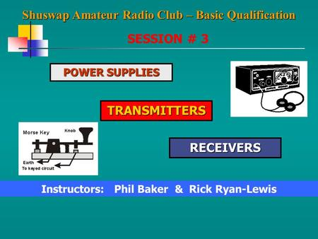 Shuswap Amateur Radio Club – Basic Qualification SESSION # 3 POWER SUPPLIES TRANSMITTERS RECEIVERS Instructors: Phil Baker & Rick Ryan-Lewis.