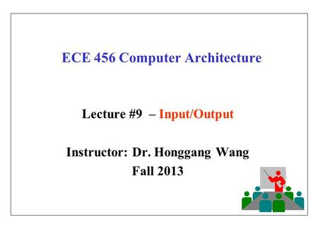 ECE 456 Computer Architecture Lecture #9 – Input/Output Instructor: Dr. Honggang Wang Fall 2013.