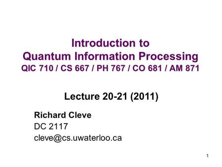 1 Introduction to Quantum Information Processing QIC 710 / CS 667 / PH 767 / CO 681 / AM 871 Richard Cleve DC 2117 Lecture 20-21.