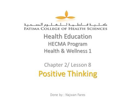 Health Education HECMA Program Health & Wellness 1 Chapter 2/ Lesson 8 Positive Thinking Done by : Najwan Fares.