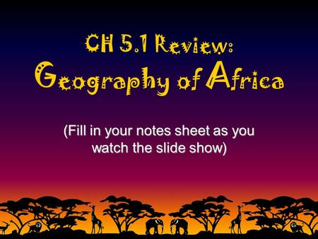 CH 5.1 Review: G eography of A frica (Fill in your notes sheet as you watch the slide show)