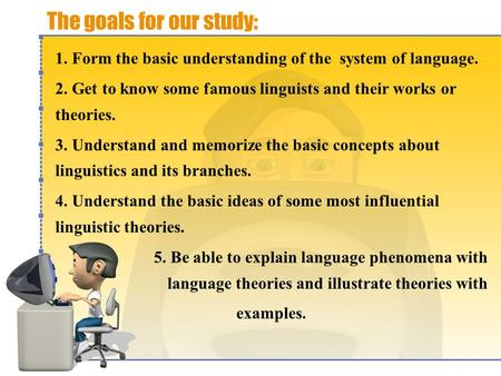 The goals for our study: 1. Form the basic understanding of the system of language. 2. Get to know some famous linguists and their works or theories.