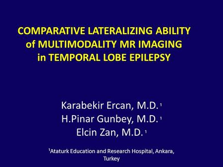 COMPARATIVE LATERALIZING ABILITY of MULTIMODALITY MR IMAGING in TEMPORAL LOBE EPILEPSY ¹ Karabekir Ercan, M.D. ¹ ¹ H.Pinar Gunbey, M.D. ¹ ¹ Elcin Zan,