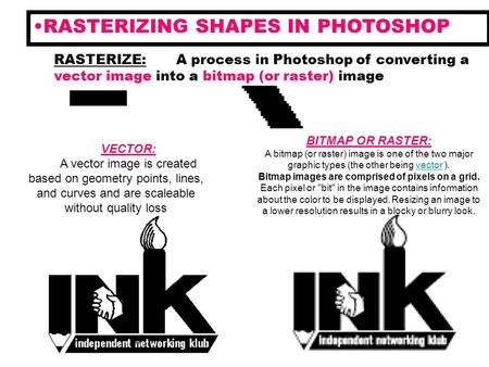RASTERIZING SHAPES IN PHOTOSHOP RASTERIZE: A process in Photoshop of converting a vector image into a bitmap (or raster) image VECTOR: A vector image is.