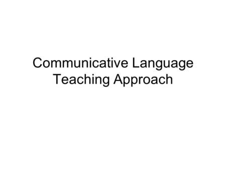Communicative Language Teaching Approach. Dispelling Myths about the Communicative Language Approach Focusing on listening and speaking Task-based approach.