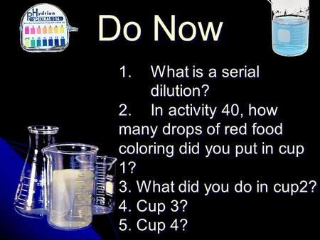 Do Now 1. 1.What is a serial dilution? 2. 2.In activity 40, how many drops of red food coloring did you put in cup 1? 3. What did you do in cup2? 4. Cup.