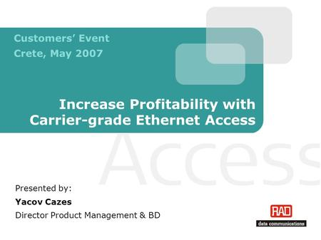 Increase Profitability with Carrier-grade Ethernet Access Presented by: Yacov Cazes Director Product Management & BD Customers' Event Crete, May 2007.