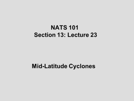 NATS 101 Section 13: Lecture 23 Mid-Latitude Cyclones.