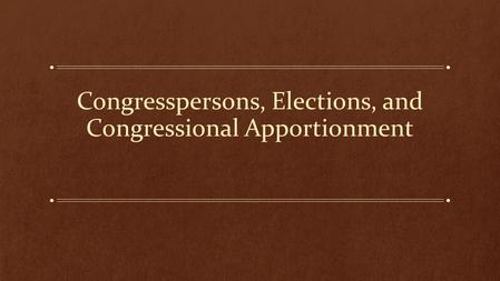 Congresspersons, Elections, and Congressional Apportionment.