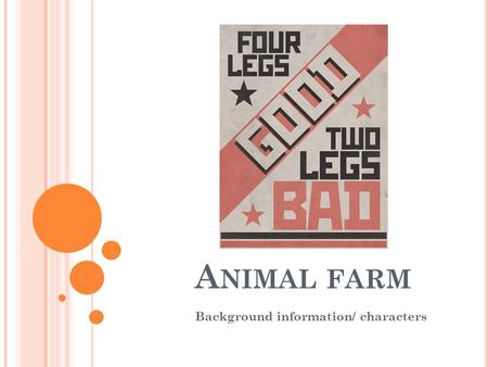 A NIMAL FARM Background information/ characters. A NIMAL F ARM : B ACKGROUND Animal Farm is an allegory—a story that can be read on two levels. One level.