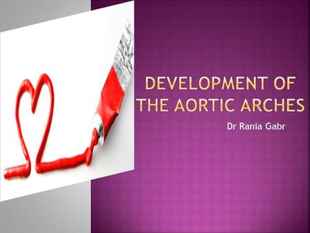 Dr Rania Gabr.  Describe the formation of the aortic arches.  Enlist the derivatives of aortic arches.  Discuss the development of venous system of.
