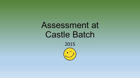 Assessment at Castle Batch 2015. Assessment is at the heart of teaching and learning at our school: It provides evidence to guide teaching and learning.