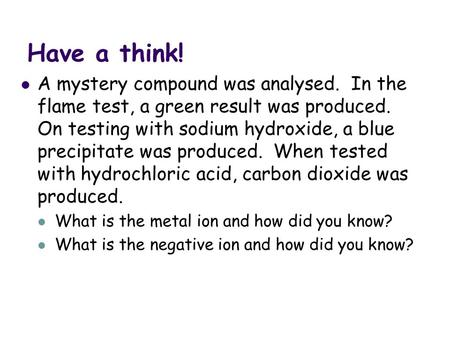 Have a think! A mystery compound was analysed. In the flame test, a green result was produced. On testing with sodium hydroxide, a blue precipitate was.