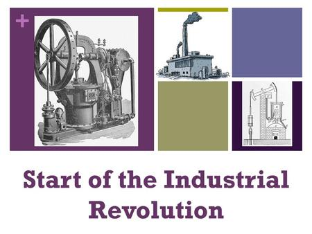 + Start of the Industrial Revolution. + Coal The fuel of the Industrial Revolution Used to power steam engines Cheaper than other materials More efficient.