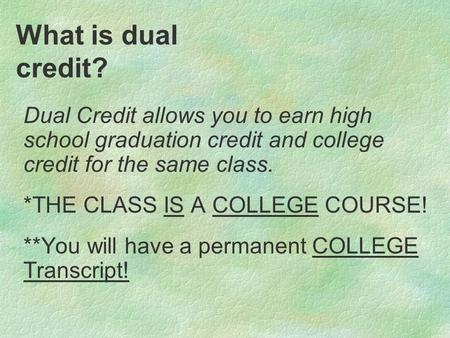 What is dual credit? Dual Credit allows you to earn high school graduation credit and college credit for the same class. *THE CLASS IS A COLLEGE COURSE!