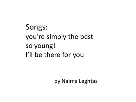 By Naima Leghtas Songs: you're simply the best so young! I'll be there for you.