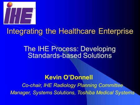 Integrating the Healthcare Enterprise The IHE Process: Developing Standards-based Solutions Kevin O'Donnell Co-chair, IHE Radiology Planning Committee.