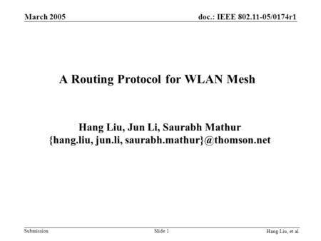 Doc.: IEEE 802.11-05/0174r1 Submission Hang Liu, et al. March 2005 Slide 1 A Routing Protocol for WLAN Mesh Hang Liu, Jun Li, Saurabh Mathur {hang.liu,