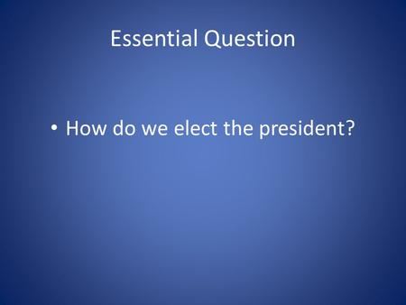 Essential Question How do we elect the president?.