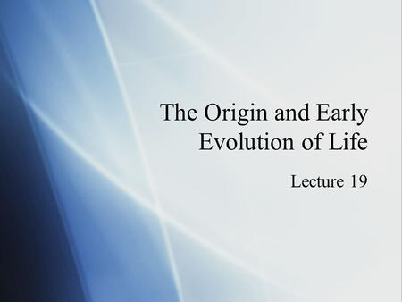 The Origin and Early Evolution of Life Lecture 19.