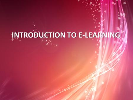 INTRODUCTION TO E-LEARNING. Objectives This chapter contains information on understanding the fundamental concepts of e-learning. In this chapter, e-learning.