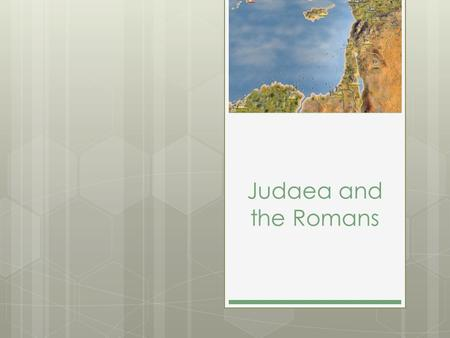 Judaea and the Romans. The Jews and the Romans  Main Idea :  Roman rule of Judaea led some Jews to oppose Rome peacefully, while others walked a different.