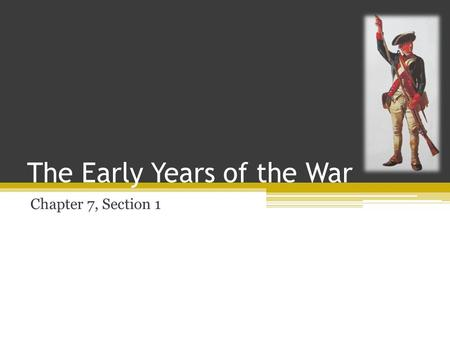 The Early Years of the War Chapter 7, Section 1. Americans Divided Historians argue that: ▫20-30%- of colonists were Loyalists. ▫40-45%- of colonists.