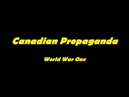 "Canadian Propaganda World War One. What is Propaganda? ""the spreading of ideas, information, or rumor for the purpose of helping or injuring an institution,"