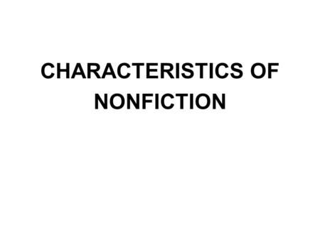 CHARACTERISTICS OF NONFICTION. Nonfiction deals only with real people, events, or ideas. It is narrated or told from the author's perspective (point of.
