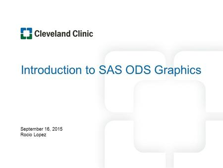 Introduction to SAS ODS Graphics September 16, 2015 Rocio Lopez.