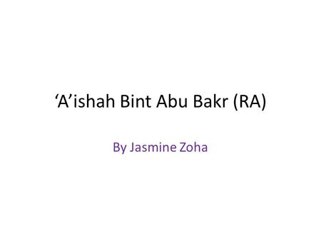 'A'ishah Bint Abu Bakr (RA) By Jasmine Zoha. Who was 'A'ishah (RA)? 'A'ishah and her family were very close to Rasulullah (SAW) 'A'ishah was told that.