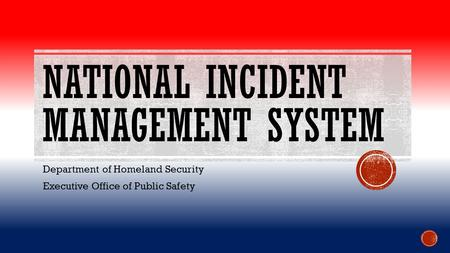 NATIONAL INCIDENT MANAGEMENT SYSTEM Department of Homeland Security Executive Office of Public Safety.