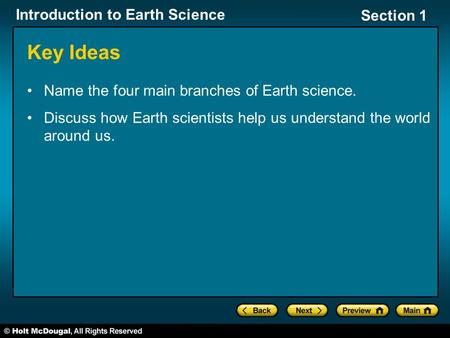Introduction to Earth Science Section 1 Name the four main branches of Earth science. Discuss how Earth scientists help us understand the world around.