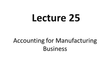 Accounting for Manufacturing Business Lecture 25.