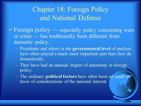 Chapter 18: Foreign Policy and National Defense  Foreign policy — especially policy concerning wars or crises — has traditionally been different from.