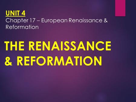 UNIT 4 Chapter 17 – European Renaissance & Reformation THE RENAISSANCE & REFORMATION.