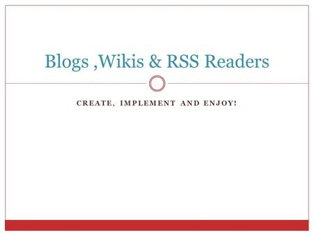 CREATE, IMPLEMENT AND ENJOY! Blogs,Wikis & RSS Readers.