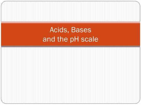 "Acids, Bases and the pH scale. pH scale pH stands for ""potential of Hydrogen"" The pH scale is a range of values from 0-14 that express the concentration."