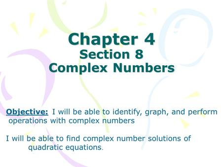Chapter 4 Section 8 Complex Numbers Objective: I will be able to identify, graph, and perform operations with complex numbers I will be able to find complex.