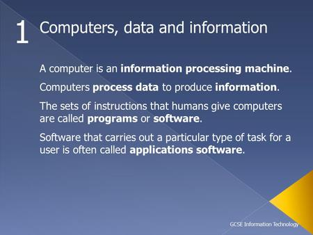 GCSE Information Technology Computers, data and information 1 A computer is an information processing machine. Computers process data <strong>to</strong> produce information.
