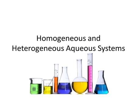 Homogeneous and Heterogeneous Aqueous Systems. Key Questions What is the difference between a solute and a solvent? What happens in the solution process?