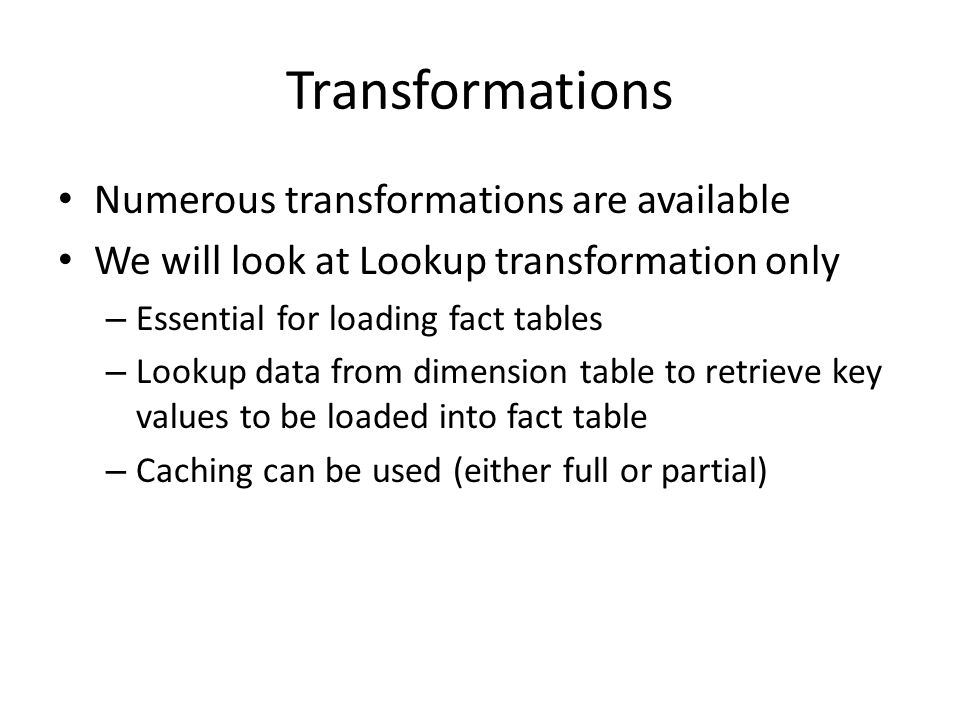 Overall Flow Wipe out staging table – Execute SQL task Wipe out DW table if data is fully refreshed – Execute SQL task – Do not do this if data should be appended Load raw data into staging table – Bulk Insert task/Data flow task Load data from staging tables into dimensions – Execute SQL statement task/Data flow task Load data into fact table – Data flow task Create aggregations and/or OLAP cubes – Execute SQL task and/or SSAS