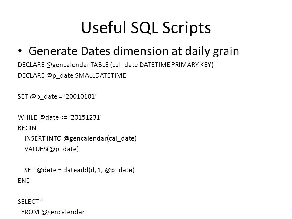 Useful SQL Scripts If Dates dimension has key in a YYYMMDD format, this script populates entire table DECLARE @p_date SMALLDATETIME SET IDENTITY_INSERT dimdates ON SET @p_date = 19000101 WHILE @p_date <= 20191231 BEGIN INSERT INTO dimdates(Datekey,CalendarDate,Calendaryear,Calendarhalfyear,Calendarquarter,Calendarmonth,Calendarday) select CAST(convert(varchar(8),@p_date,112) as int), CAST(convert(varchar(10),@p_date,101) as date), DATEPART(YY,@p_date), Case When DATENAME(QQ, @p_date) < 3 then 1 else 2 END, DATEPART (QQ, @p_date), DATEPART(MM,@p_date), DATEPART (DD, @p_date) SET @p_date = dateadd(d, 1, @p_date) END