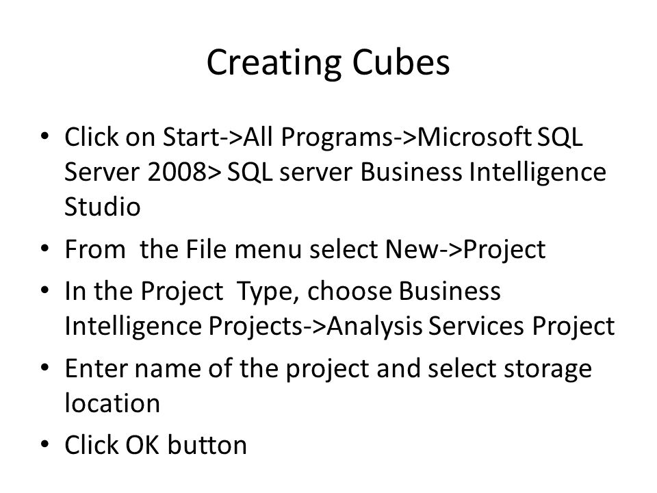 Creating Cubes Create a new data source – Right click on Data Sources and choose new data source Create a new data source view – Right click on Data Source Views and choose new data source view Create Dimensions – Right-click on Dimensions and choose new dimension Create cubes – Right click on Cubes and choose new cube