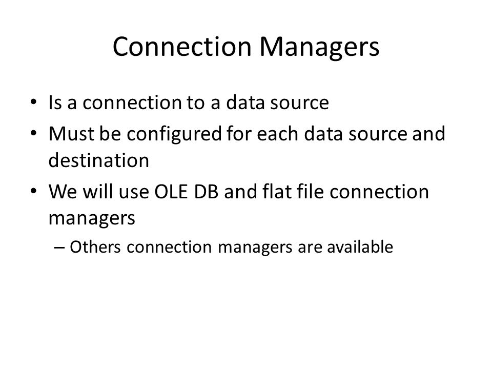 Configuring Connection Manager Open a package Click Control Flow tab Right click Connection Manager area, then click New Connection or choose a new connection of a specific type